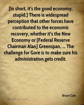 Bruce Cain - [In short, it's the good economy, stupid.] There is widespread perception that other forces have contributed to the economic recovery, whether it's the New Economy or [Federal Reserve Chairman Alan] Greenspan, ... The challenge for Gore is to make sure his administration gets credit.