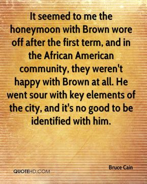 Bruce Cain - It seemed to me the honeymoon with Brown wore off after the first term, and in the African American community, they weren't happy with Brown at all. He went sour with key elements of the city, and it's no good to be identified with him.