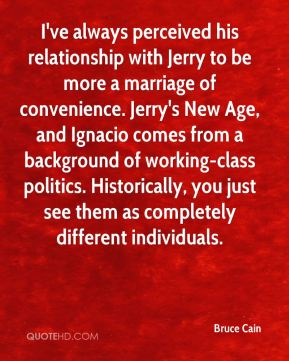 Bruce Cain - I've always perceived his relationship with Jerry to be more a marriage of convenience. Jerry's New Age, and Ignacio comes from a background of working-class politics. Historically, you just see them as completely different individuals.