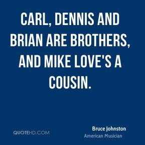 Bruce Johnston - Carl, Dennis and Brian are brothers, and Mike Love's a cousin.