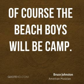 Bruce Johnston - Of course The Beach Boys will be camp.