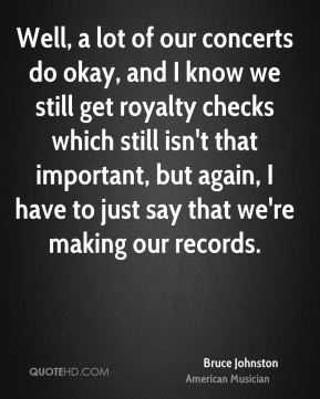 Bruce Johnston - Well, a lot of our concerts do okay, and I know we still get royalty checks which still isn't that important, but again, I have to just say that we're making our records.