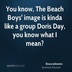Bruce Johnston - You know, The Beach Boys' image is kinda like a group Doris Day, you know what I mean?