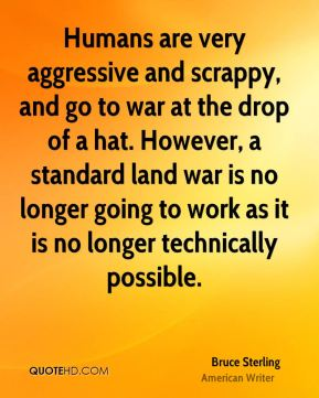 Bruce Sterling - Humans are very aggressive and scrappy, and go to war at the drop of a hat. However, a standard land war is no longer going to work as it is no longer technically possible.