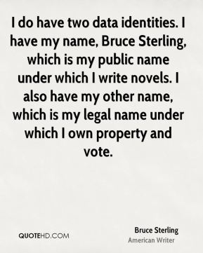 Bruce Sterling - I do have two data identities. I have my name, Bruce Sterling, which is my public name under which I write novels. I also have my other name, which is my legal name under which I own property and vote.