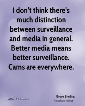 Bruce Sterling - I don't think there's much distinction between surveillance and media in general. Better media means better surveillance. Cams are everywhere.