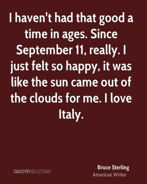 I haven't had that good a time in ages. Since September 11, really. I just felt so happy, it was like the sun came out of the clouds for me. I love Italy.