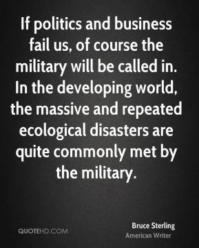 Bruce Sterling - If politics and business fail us, of course the military will be called in. In the developing world, the massive and repeated ecological disasters are quite commonly met by the military.