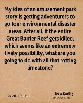 Bruce Sterling - My idea of an amusement park story is getting adventurers to go tour environmental disaster areas. After all, if the entire Great Barrier Reef gets killed, which seems like an extremely lively possibility, what are you going to do with all that rotting limestone?