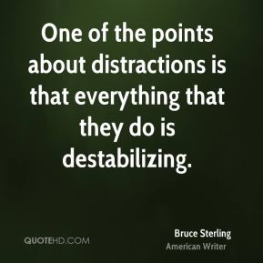Bruce Sterling - One of the points about distractions is that everything that they do is destabilizing.