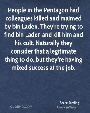 Bruce Sterling - People in the Pentagon had colleagues killed and maimed by bin Laden. They're trying to find bin Laden and kill him and his cult. Naturally they consider that a legitimate thing to do, but they're having mixed success at the job.