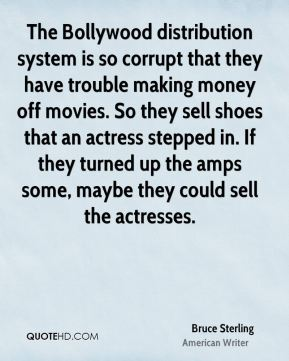 Bruce Sterling - The Bollywood distribution system is so corrupt that they have trouble making money off movies. So they sell shoes that an actress stepped in. If they turned up the amps some, maybe they could sell the actresses.