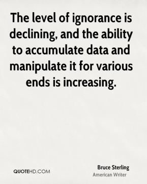 Bruce Sterling - The level of ignorance is declining, and the ability to accumulate data and manipulate it for various ends is increasing.