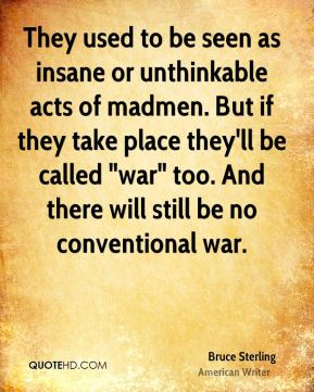 """They used to be seen as insane or unthinkable acts of madmen. But if they take place they'll be called """"war"""" too. And there will still be no conventional war."""