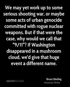 "Bruce Sterling - We may yet work up to some serious shooting war, or maybe some acts of urban genocide committed with rogue nuclear weapons. But if that were the case, why would we call that ""9/11""? If Washington disappeared in a mushroom cloud, we'd give that huge event a different name."