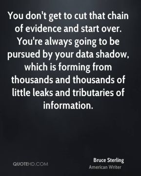 You don't get to cut that chain of evidence and start over. You're always going to be pursued by your data shadow, which is forming from thousands and thousands of little leaks and tributaries of information.