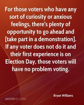 Bryan Williams - For those voters who have any sort of curiosity or anxious feelings, there's plenty of opportunity to go ahead and [take part in a demonstration]. If any voter does not do it and their first experience is on Election Day, those voters will have no problem voting.