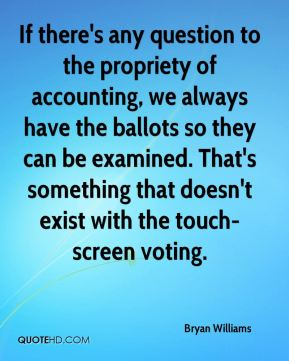 If there's any question to the propriety of accounting, we always have the ballots so they can be examined. That's something that doesn't exist with the touch-screen voting.