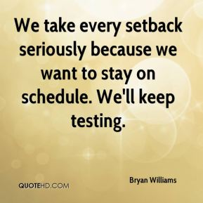 We take every setback seriously because we want to stay on schedule. We'll keep testing.