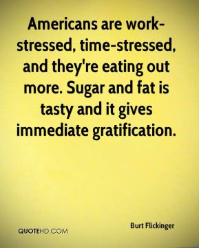 Burt Flickinger - Americans are work-stressed, time-stressed, and they're eating out more. Sugar and fat is tasty and it gives immediate gratification.