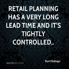 Burt Flickinger - Retail planning has a very long lead time and it's tightly controlled.
