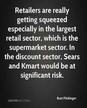 Burt Flickinger - Retailers are really getting squeezed especially in the largest retail sector, which is the supermarket sector. In the discount sector, Sears and Kmart would be at significant risk.