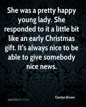She was a pretty happy young lady. She responded to it a little bit like an early Christmas gift. It's always nice to be able to give somebody nice news.