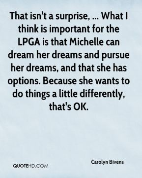 That isn't a surprise, ... What I think is important for the LPGA is that Michelle can dream her dreams and pursue her dreams, and that she has options. Because she wants to do things a little differently, that's OK.