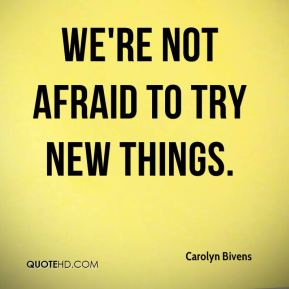 We're not afraid to try new things.