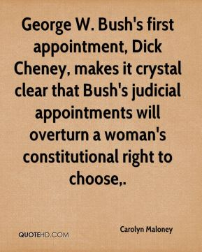 Carolyn Maloney - George W. Bush's first appointment, Dick Cheney, makes it crystal clear that Bush's judicial appointments will overturn a woman's constitutional right to choose.