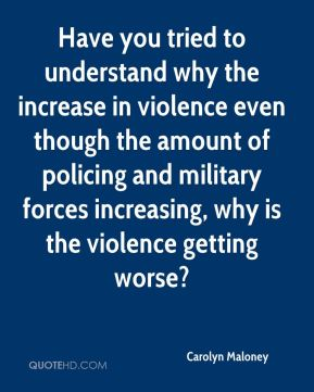 Have you tried to understand why the increase in violence even though the amount of policing and military forces increasing, why is the violence getting worse?