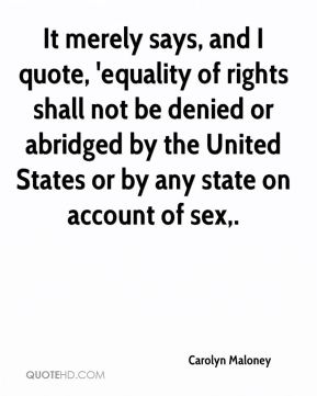 It merely says, and I quote, 'equality of rights shall not be denied or abridged by the United States or by any state on account of sex.