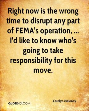Right now is the wrong time to disrupt any part of FEMA's operation, ... I'd like to know who's going to take responsibility for this move.