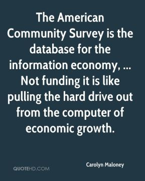 The American Community Survey is the database for the information economy, ... Not funding it is like pulling the hard drive out from the computer of economic growth.