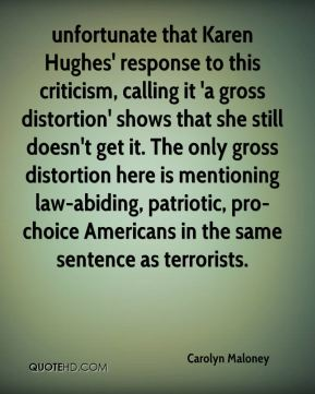 Carolyn Maloney - unfortunate that Karen Hughes' response to this criticism, calling it 'a gross distortion' shows that she still doesn't get it. The only gross distortion here is mentioning law-abiding, patriotic, pro-choice Americans in the same sentence as terrorists.