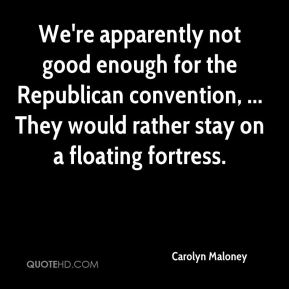 We're apparently not good enough for the Republican convention, ... They would rather stay on a floating fortress.