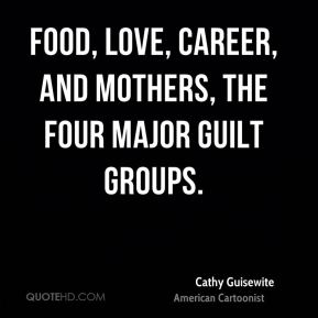 Cathy Guisewite - Food, love, career, and mothers, the four major guilt groups.