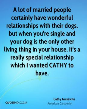 Cathy Guisewite - A lot of married people certainly have wonderful relationships with their dogs, but when you're single and your dog is the only other living thing in your house, it's a really special relationship which I wanted CATHY to have.