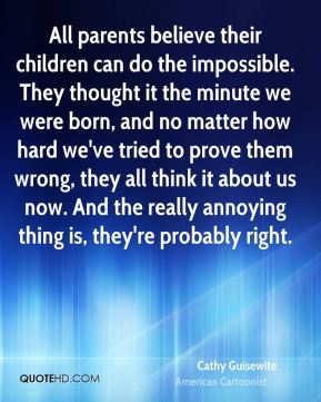 All parents believe their children can do the impossible. They thought it the minute we were born, and no matter how hard we've tried to prove them wrong, they all think it about us now. And the really annoying thing is, they're probably right.