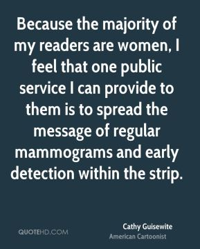 Cathy Guisewite - Because the majority of my readers are women, I feel that one public service I can provide to them is to spread the message of regular mammograms and early detection within the strip.