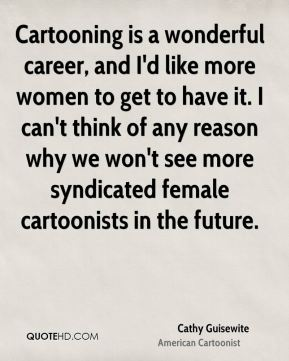 Cartooning is a wonderful career, and I'd like more women to get to have it. I can't think of any reason why we won't see more syndicated female cartoonists in the future.