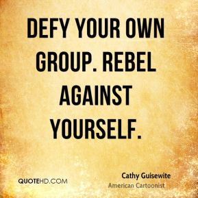Defy your own group. Rebel against yourself.