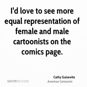 Cathy Guisewite - I'd love to see more equal representation of female and male cartoonists on the comics page.