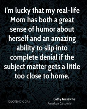 Cathy Guisewite - I'm lucky that my real-life Mom has both a great sense of humor about herself and an amazing ability to slip into complete denial if the subject matter gets a little too close to home.