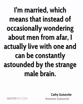 I'm married, which means that instead of occasionally wondering about men from afar, I actually live with one and can be constantly astounded by the strange male brain.