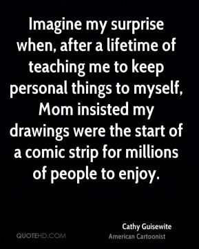 Imagine my surprise when, after a lifetime of teaching me to keep personal things to myself, Mom insisted my drawings were the start of a comic strip for millions of people to enjoy.