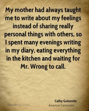 My mother had always taught me to write about my feelings instead of sharing really personal things with others, so I spent many evenings writing in my diary, eating everything in the kitchen and waiting for Mr. Wrong to call.