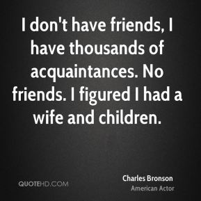 I don't have friends, I have thousands of acquaintances. No friends. I figured I had a wife and children.
