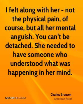 I felt along with her - not the physical pain, of course, but all her mental anguish. You can't be detached. She needed to have someone who understood what was happening in her mind.