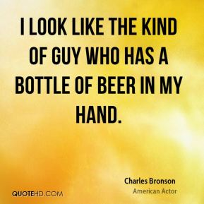 Charles Bronson - I look like the kind of guy who has a bottle of beer in my hand.